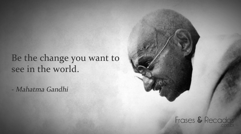 Be The Change You Want To See In The World Frases E Recados